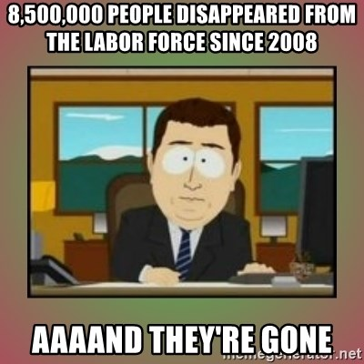 aaaand its gone - 8,500,000 people disappeared from the labor force since 2008  AAAaND they're gone