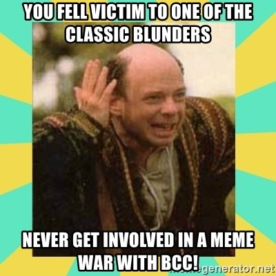 Princess Bride Vizzini - you fell victim to one of the classic blunders never get involved in a meme war with BCC!