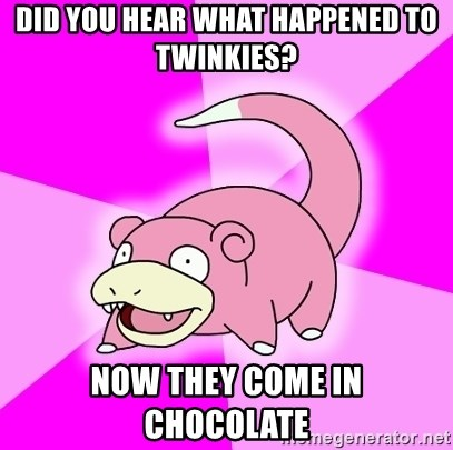 Slowpoke - Did you hear what happened to twinkies? Now they come in chocolate