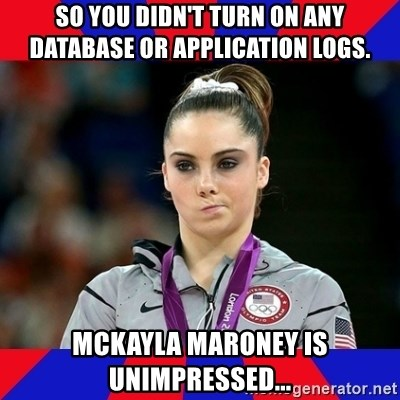 Mckayla Maroney Does Not Approve - So you didn't turn on any database or application logs.  McKayla Maroney is unimpressed...