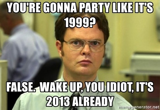 Dwight Meme - you're gonna party like it's 1999? false.  wake up, you idiot, it's 2013 already