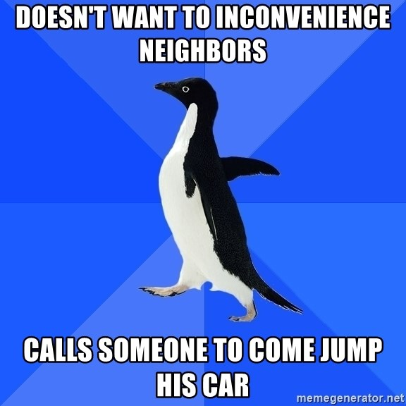 Socially Awkward Penguin - doesn't want to inconvenience neighbors calls someone to come jump his car