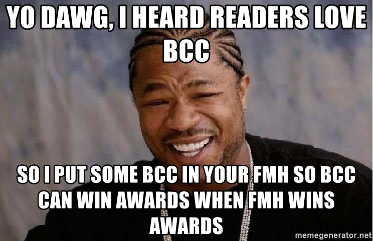 Yo Dawg - Yo dawg, I heard readers love bcc so I put some bcc in your FMH so BCC can win awards when FMH wins awards