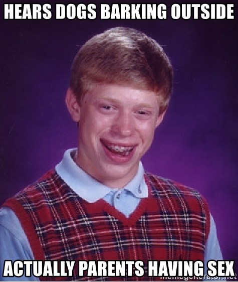 Bad Luck Brian - Hears Dogs Barking Outside Actually parents having sex