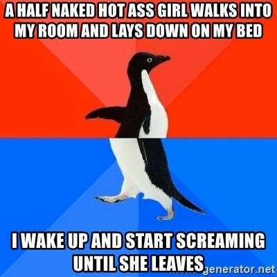 Socially Awesome Awkward Penguin - A half naked hot ass girl walks into my room and lays down on my bed I wake up and start screaming until she leaves