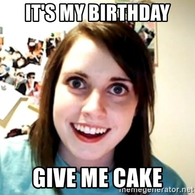 obsessed girlfriend - IT'S MY BIRTHDAY Give me cake