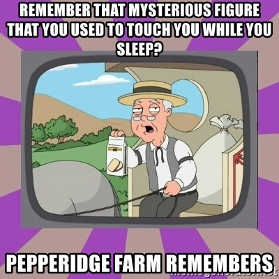 Pepperidge Farm Remembers FG - Remember that mysterious figure that you used to touch you while you sleep? pepperidge farm remembers