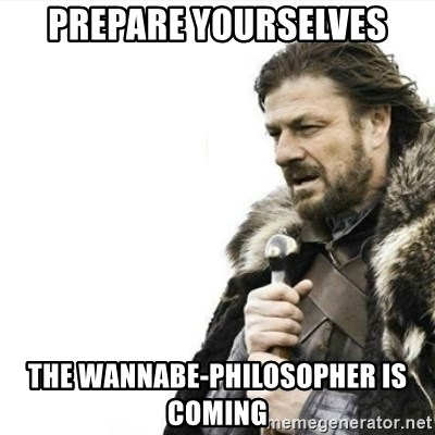 Prepare yourself - prepare yourselves the wannabe-philosopher is coming