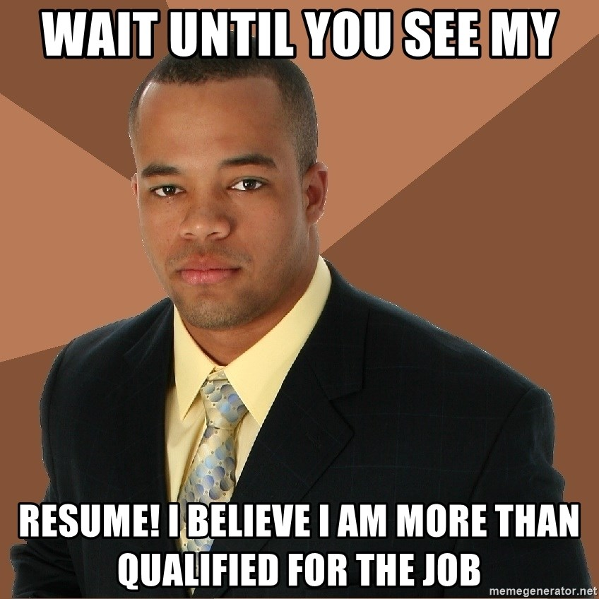 Successful Black Man - wait until you see my resume! I believe I am more than qualified for the job