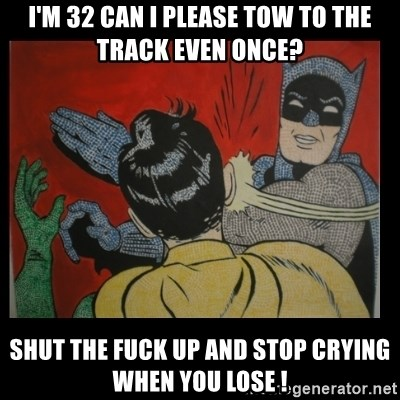 Batman Slappp - I'm 32 can I please tow to the track even once? Shut the fuck up and stop crying when you lose !