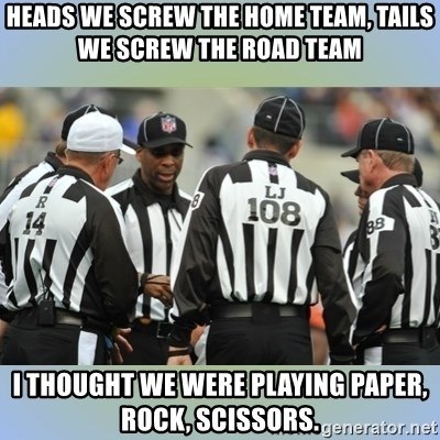 heads we screw the home team, tails we screw the road team i thought we  were playing paper, rock, scissors. - NFL Ref Meeting | Meme Generator