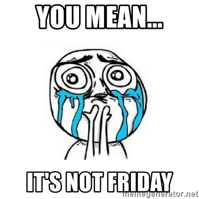 Crying face - YOU MEAN... IT'S NOT FRIDAY