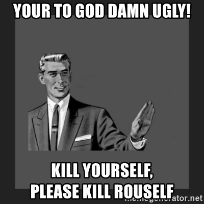 kill yourself guy blank - your to god damn ugly! kill yourself,                please kill rouself