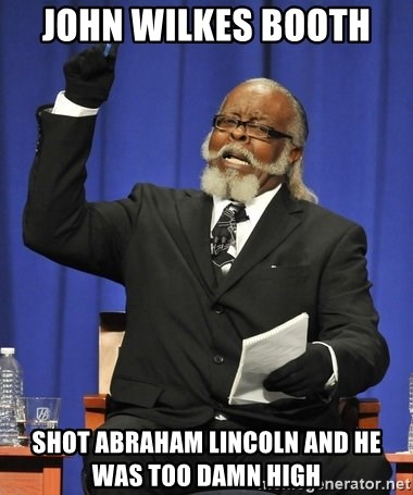Jimmy Mcmillan - john wilkes booth  shot abraham lincoln and he was too damn high