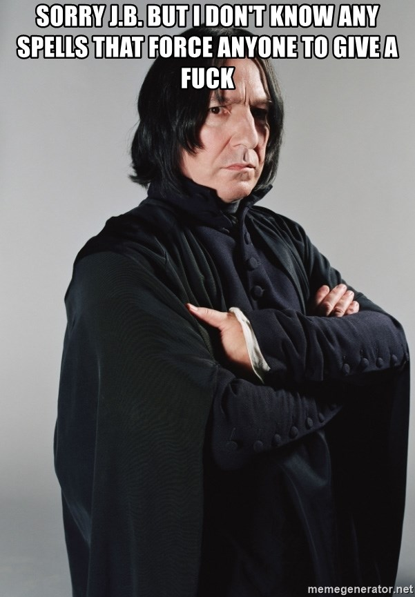 Snape - sorry j.b. but i don't know any spells that force anyone to give a fuck