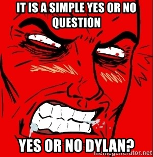 Rage Face - It is a simple yes or no question YES OR NO DYLAN?