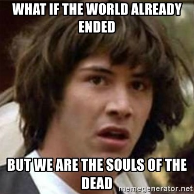 what if meme - what if the world already ended but we are the souls of the dead