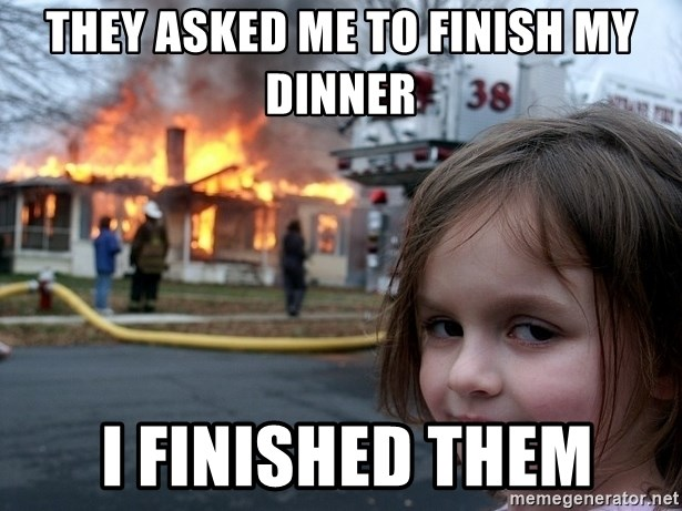 Disaster Girl - they asked me to finish my dinner  i finished them