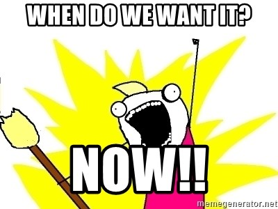 34268146 when do we want it? now!! x all the things meme generator,What Do We Want Meme
