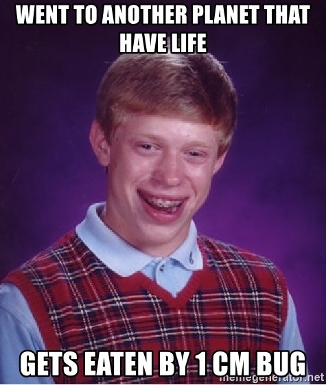 Bad Luck Brian - went to another planet that have life gets eaten by 1 cm bug