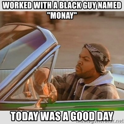 "Ice Cube Good Day - Worked with a black guy named ""Monay"" Today was a good day"