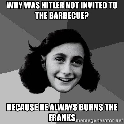 Anne Frank Lol - Why was hitler not invited to the barbecue? because he always burns the franks