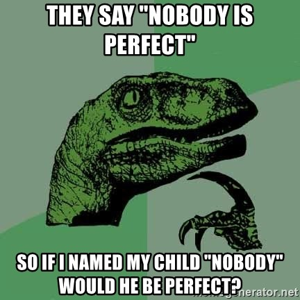 """Raptor - they say """"nobody is perfect"""" so if i named my child """"nobody"""" would he be perfect?"""