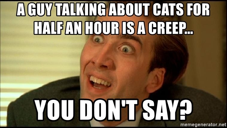You Don't Say Nicholas Cage - A guy talking about cats for half an hour is a creep... You don't say?