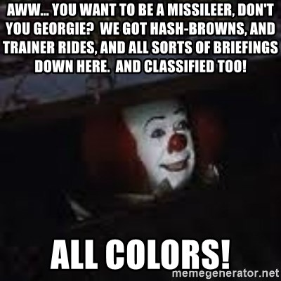 Pennywise the creepy sewer clown. - Aww... You want to be a missileer, don't you Georgie?  We got hash-browns, and trainer rides, and all sorts of briefings down here.  and classified too! All colors!