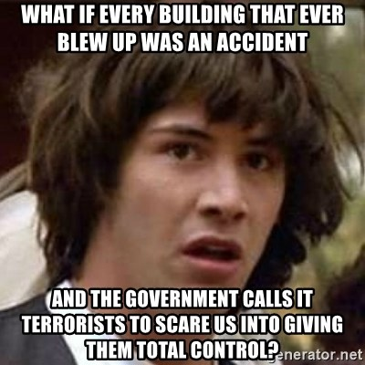 Conspiracy Keanu - what if every building that ever blew up was an accident and the government calls it terrorists to scare us into giving them total control?