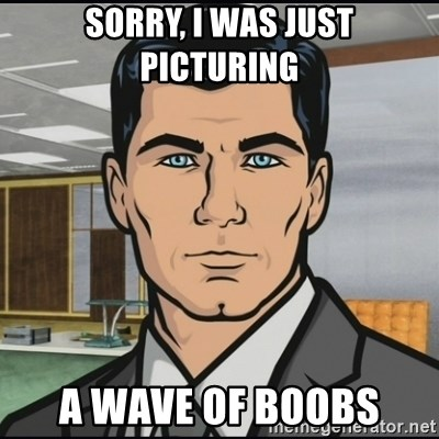 Archer - Sorry, I was just picturing a wave of boobs