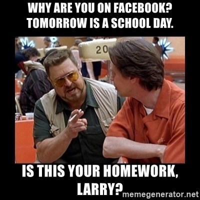 walter sobchak - why are you on facebook? tomorrow is a school day. is this your homework, larry?