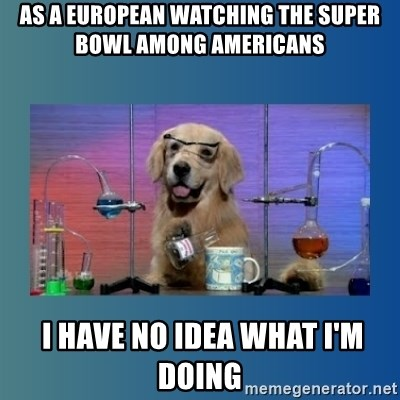 Chemistry Dog - AS A EUROPEAN WATCHING THE SUPER BOWL AMONG AMERICANS  I HAVE NO IDEA WHAT I'M DOING