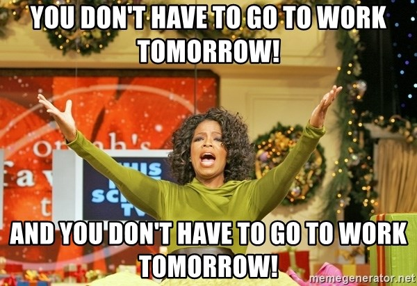 Oprah Gives Away Stuff - you don't have to go to work tomorrow! and YOU DON'T HAVE TO GO TO WORK TOMORROW!
