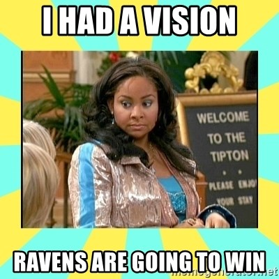 That's so Raven - I had a vision Ravens are Going to win