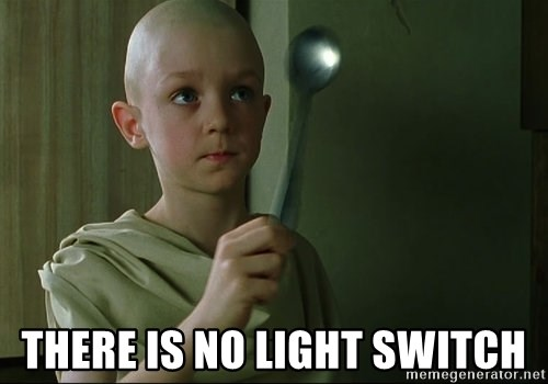 There is no spoon -  there is no light switch
