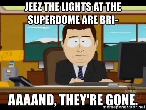 Aand Its Gone - JEEZ THE LIGHTS AT THE SUPERDOME ARE BRI- AAAAND, THEY'RE GONE.