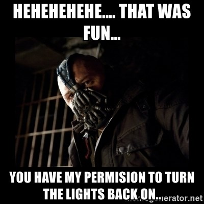 Bane Meme - hEHEHEHEHE.... tHAT WAS FUN...  yOU HAVE MY PERMISION TO TURN THE LIGHTS BACK ON..