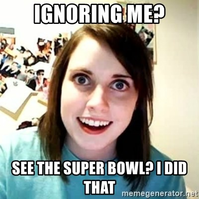 Overly Attached Girlfriend 2 - ignoring me? see the super bowl? i did that