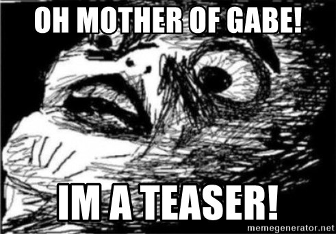 Dramatic Fffffuuuuu - Oh mother of Gabe! Im a teaser!