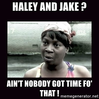AINT NOBODY GOT TIME FOR  - haley and jake ? ain't nobody got time fo' that !