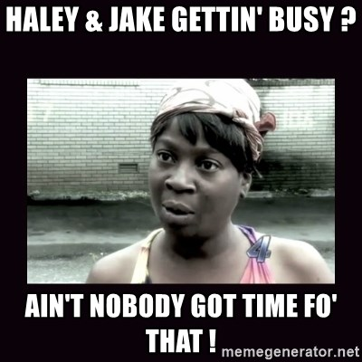 AINT NOBODY GOT TIME FOR  - haley & jake gettin' busy ? ain't nobody got time fo' that !