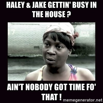 AINT NOBODY GOT TIME FOR  - haley & jake gettin' busy in the house ? ain't nobody got time fo' that !