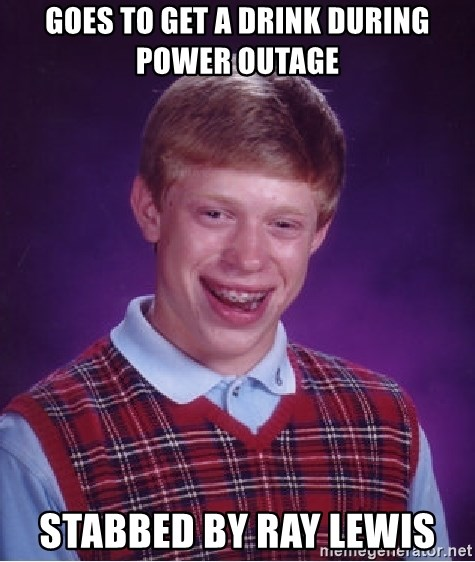 Bad Luck Brian - Goes to get a drink during power outage Stabbed by ray lewis