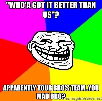 "troll face1 - ""WHO'A GOT IT BETTER THAN US""? APPARENTLY YOUR BRO'S TEAM..YOU MAD BRO?"