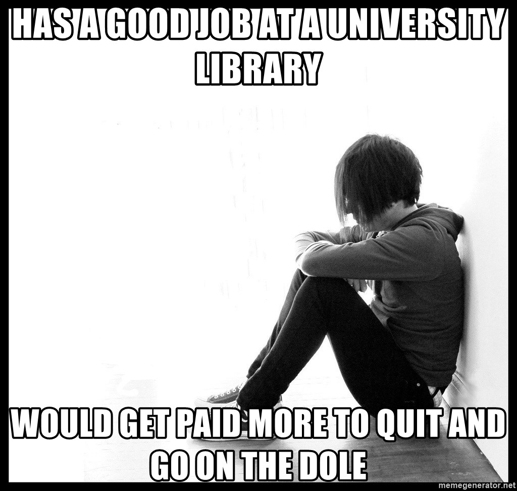 First World Problems - has a good job at a university library would get paid more to quit and go on the dole