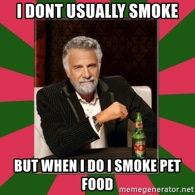 i dont usually - I dont usually smoke but when I do I smoke pet food