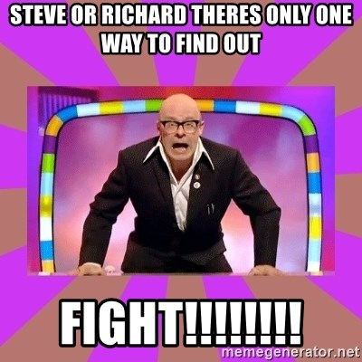 Harry Hill Fight - Steve or Richard Theres only one way to find out FIGht!!!!!!!!