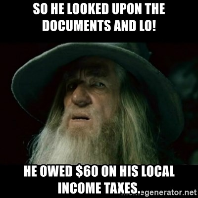 no memory gandalf - so he looked upon the documents and lo! he owed $60 on his local income taxes.