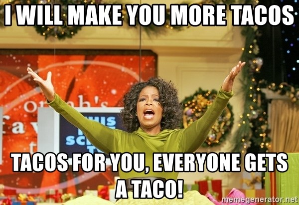 Oprah Gives Away Stuff - I will make you more tacos tacos for you, everyone gets a taco!